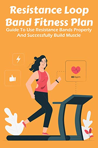Resistance Loop Band Fitness Plan: Guide To Use Resistance Bands Properly And Successfully Build...